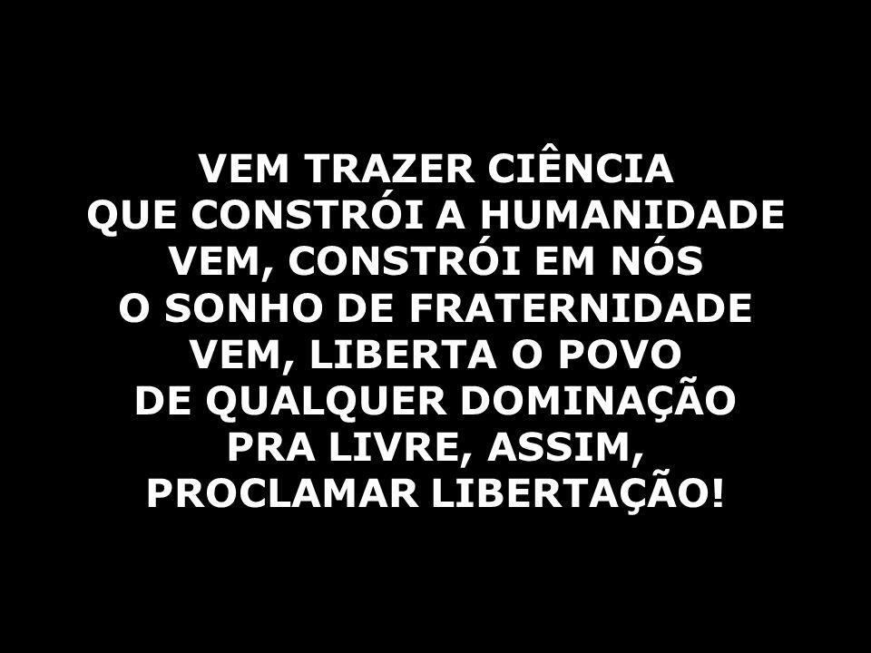 VEM TRAZER CIÊNCIA QUE CONSTRÓI A HUMANIDADE VEM, CONSTRÓI EM NÓS O SONHO DE FRATERNIDADE VEM, LIBERTA O POVO DE QUALQUER DOMINAÇÃO PRA LIVRE, ASSIM, PROCLAMAR LIBERTAÇÃO!