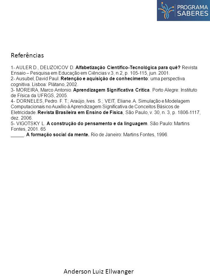 Anderson Luiz Ellwanger Referências 1- AULER D., DELIZOICOV D. Alfabetização Científico-Tecnológica para quê? Revista Ensaio – Pesquisa em Educação em