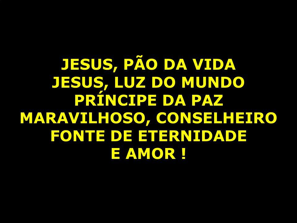 JESUS, PÃO DA VIDA JESUS, LUZ DO MUNDO PRÍNCIPE DA PAZ MARAVILHOSO, CONSELHEIRO FONTE DE ETERNIDADE E AMOR !