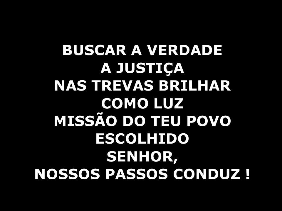 BUSCAR A VERDADE A JUSTIÇA NAS TREVAS BRILHAR COMO LUZ MISSÃO DO TEU POVO ESCOLHIDO SENHOR, NOSSOS PASSOS CONDUZ !