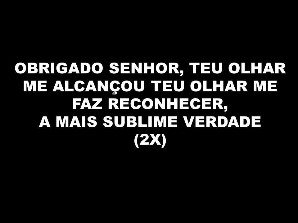 OBRIGADO SENHOR, TEU OLHAR ME ALCANÇOU TEU OLHAR ME FAZ RECONHECER, A MAIS SUBLIME VERDADE (2X)