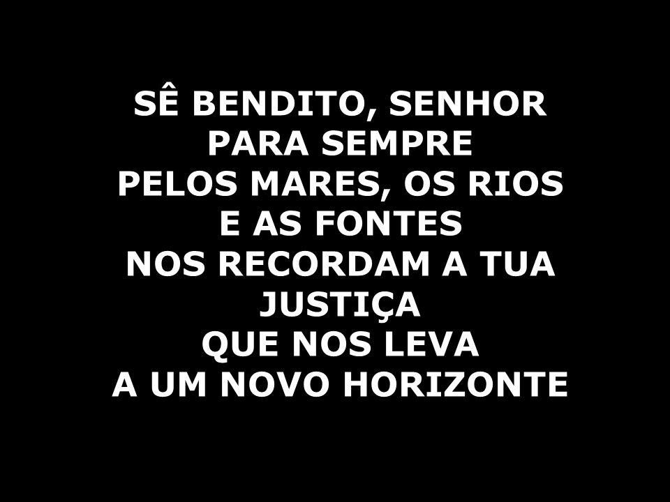 SÊ BENDITO, SENHOR PARA SEMPRE PELOS MARES, OS RIOS E AS FONTES NOS RECORDAM A TUA JUSTIÇA QUE NOS LEVA A UM NOVO HORIZONTE