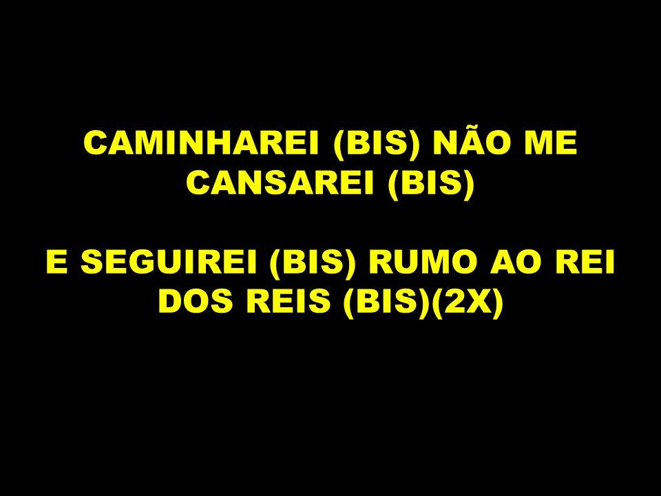 CAMINHAREI (BIS) NÃO ME CANSAREI (BIS) E SEGUIREI (BIS) RUMO AO REI DOS REIS (BIS)(2X)