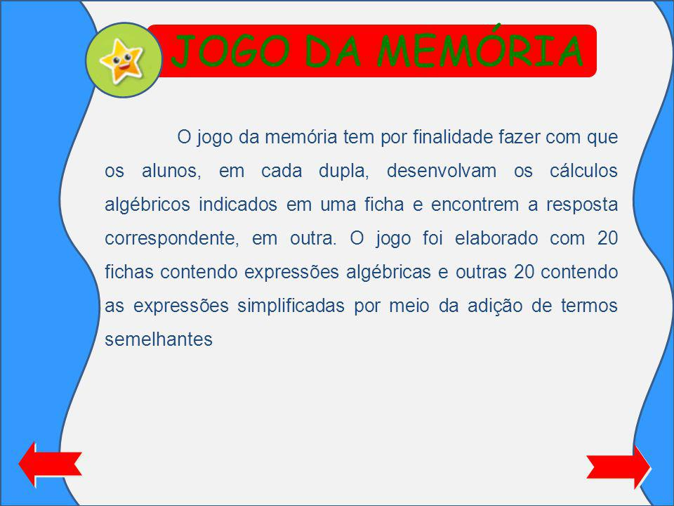 JOGO DA MEMÓRIA O jogo da memória tem por finalidade fazer com que os alunos, em cada dupla, desenvolvam os cálculos algébricos indicados em uma ficha e encontrem a resposta correspondente, em outra.