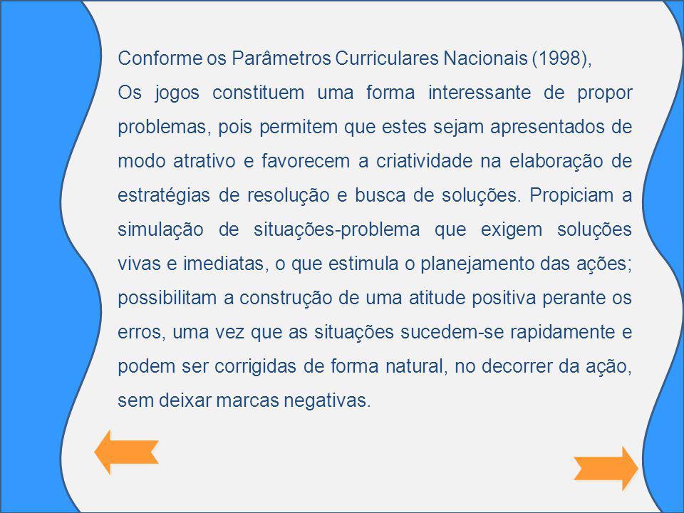 Conforme os Parâmetros Curriculares Nacionais (1998), Os jogos constituem uma forma interessante de propor problemas, pois permitem que estes sejam apresentados de modo atrativo e favorecem a criatividade na elaboração de estratégias de resolução e busca de soluções.