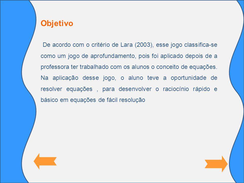 Objetivo De acordo com o critério de Lara (2003), esse jogo classifica-se como um jogo de aprofundamento, pois foi aplicado depois de a professora ter trabalhado com os alunos o conceito de equações.