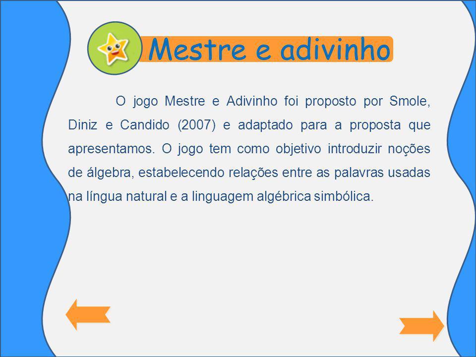 O jogo Mestre e Adivinho foi proposto por Smole, Diniz e Candido (2007) e adaptado para a proposta que apresentamos.