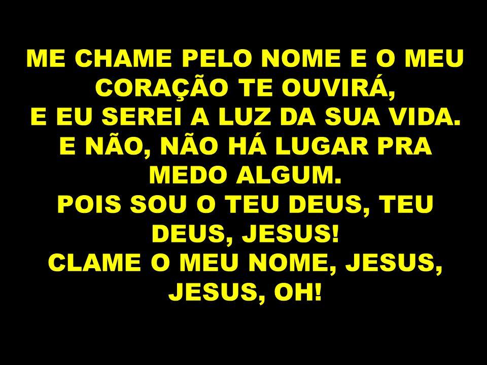 ME CHAME PELO NOME E O MEU CORAÇÃO TE OUVIRÁ, E EU SEREI A LUZ DA SUA VIDA. E NÃO, NÃO HÁ LUGAR PRA MEDO ALGUM. POIS SOU O TEU DEUS, TEU DEUS, JESUS!