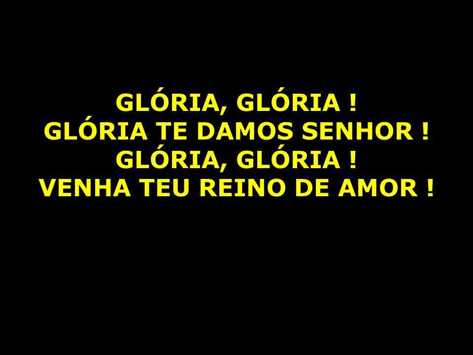 GLÓRIA, GLÓRIA ! GLÓRIA TE DAMOS SENHOR ! GLÓRIA, GLÓRIA ! VENHA TEU REINO DE AMOR !
