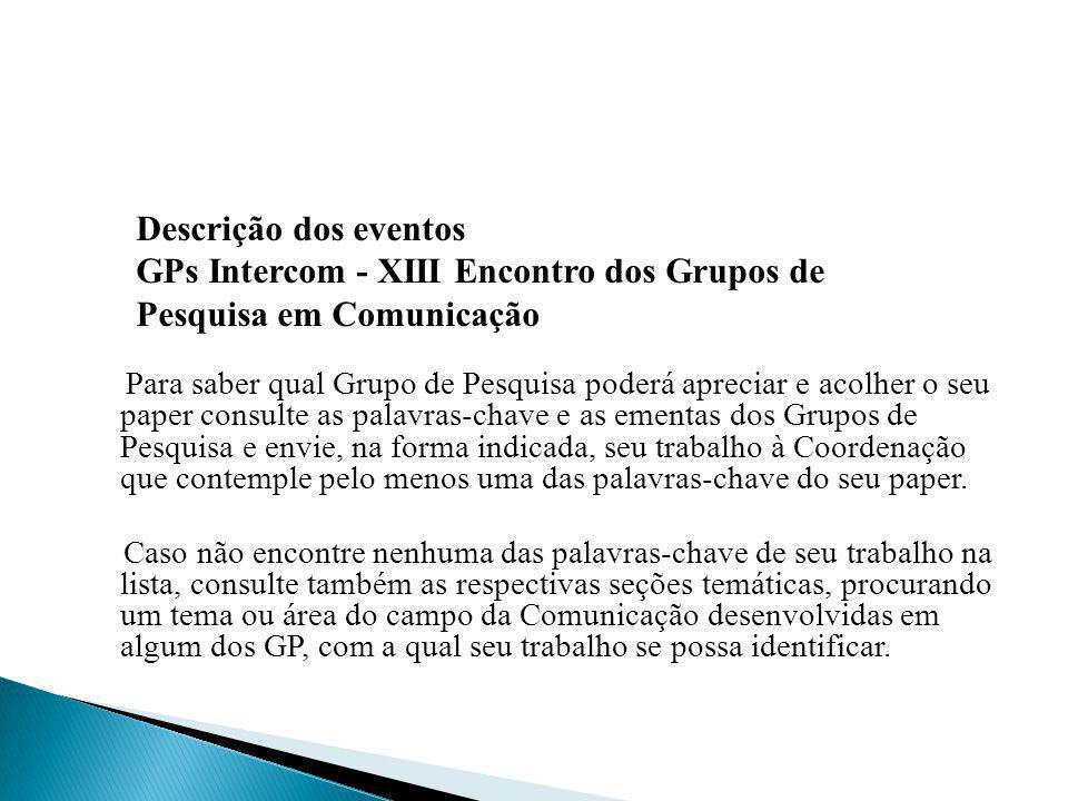 Os Grupos de Pesquisa (GP), agrupados por grandes áreas (Divisões Temáticas), são os seguintes: DT 1 – Jornalismo DT 2 – Publicidade e Propaganda DT 3 – Relações Públicas e Comunicação Organizacional DT 4 – Comunicação Audiovisual DT 5 – Multimídia GP Cibercultura GP Conteúdos Digitais e Convergências Tecnológicas DT 6 – Interfaces Comunicacionais DT 7 – Comunicação, Espaço e Cidadania DT 8 – Estudos Interdisciplinares