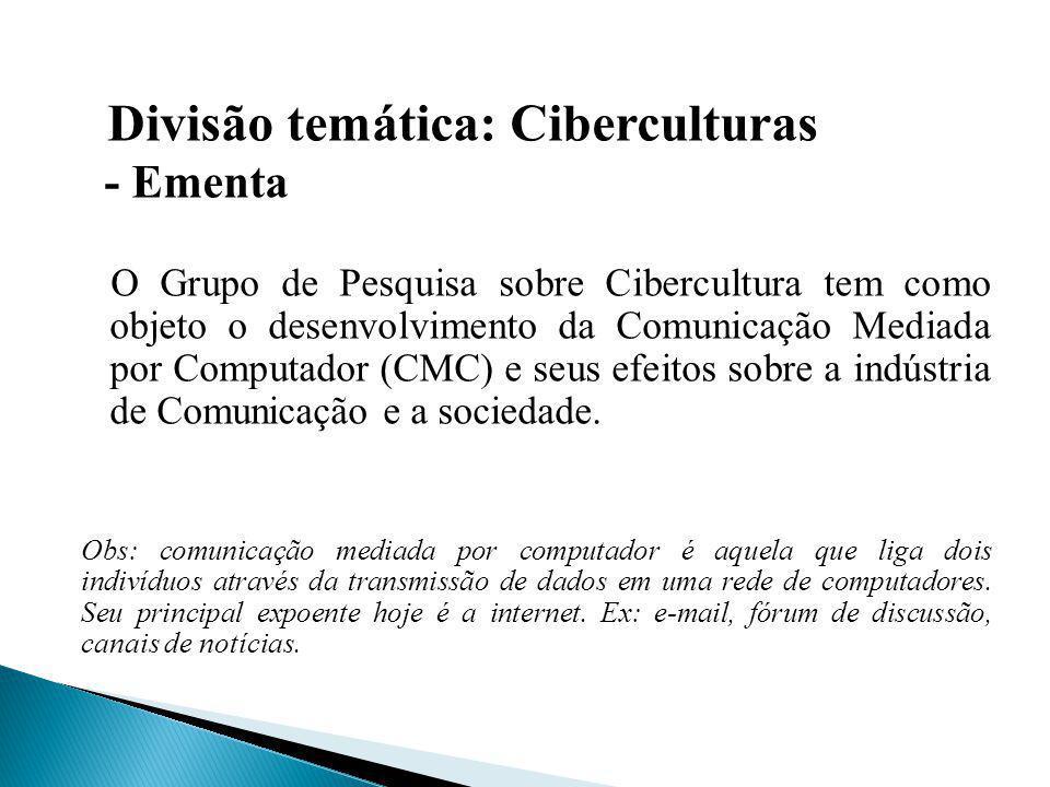 Divisão temática: Ciberculturas - Ementa O Grupo de Pesquisa sobre Cibercultura tem como objeto o desenvolvimento da Comunicação Mediada por Computado