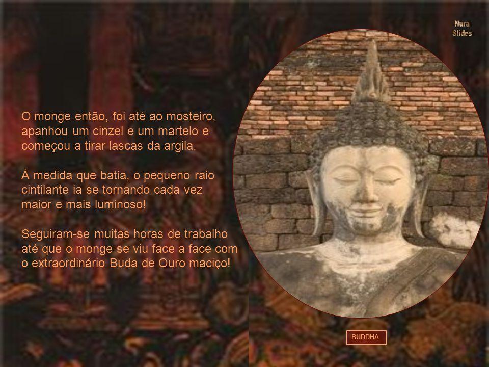 BUDDHA O monge então, foi até ao mosteiro, apanhou um cinzel e um martelo e começou a tirar lascas da argila.