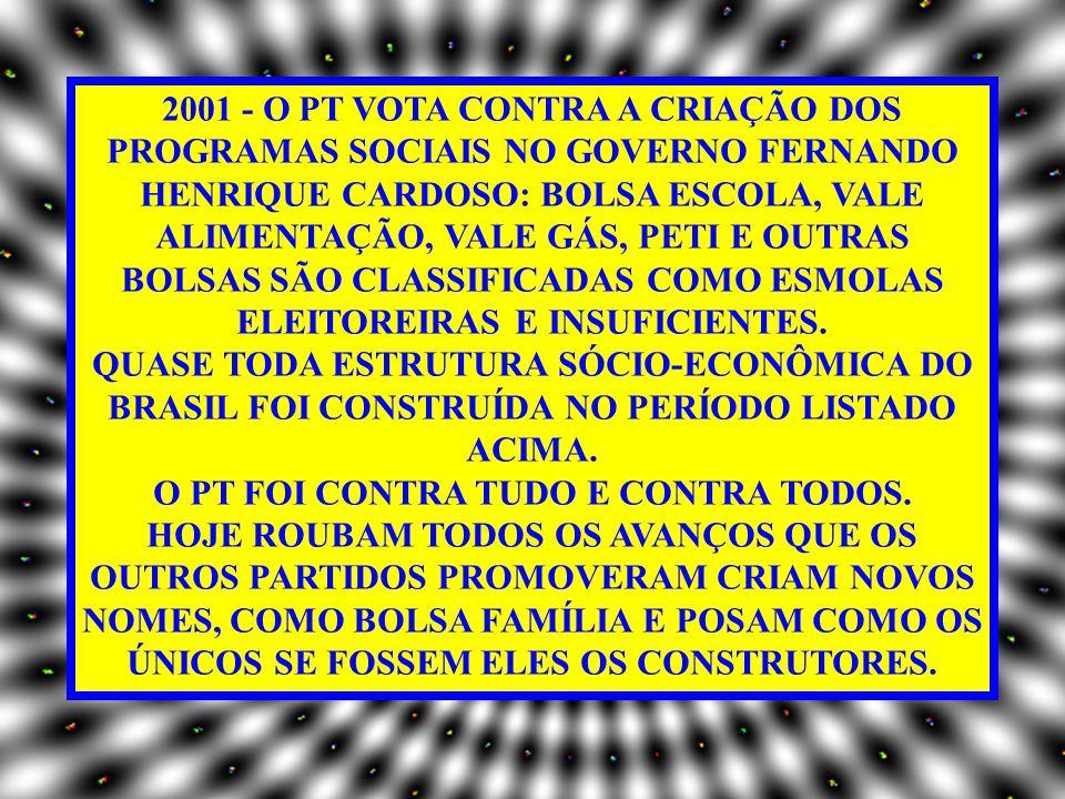 2001 - O PT VOTA CONTRA A CRIAÇÃO DOS PROGRAMAS SOCIAIS NO GOVERNO FERNANDO HENRIQUE CARDOSO: BOLSA ESCOLA, VALE ALIMENTAÇÃO, VALE GÁS, PETI E OUTRAS BOLSAS SÃO CLASSIFICADAS COMO ESMOLAS ELEITOREIRAS E INSUFICIENTES.