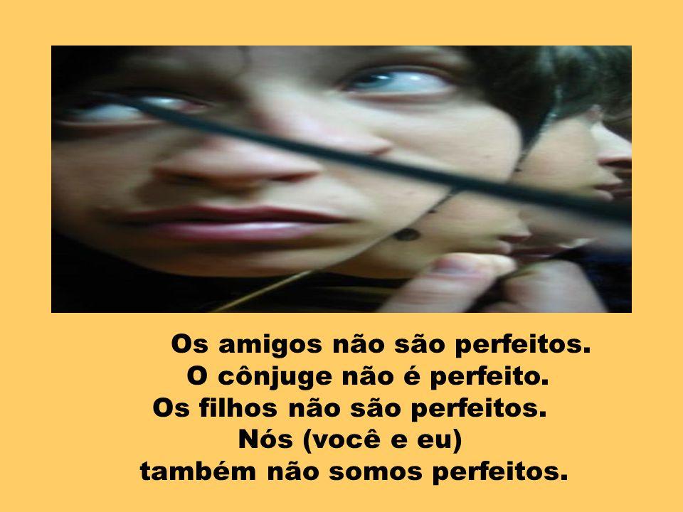 Todos nós sabemos que nenhum ser humano é perfeito. Os pais não são perfeitos. O chefe não é perfeito. Os empregados não são perfeitos. Os clientes nã