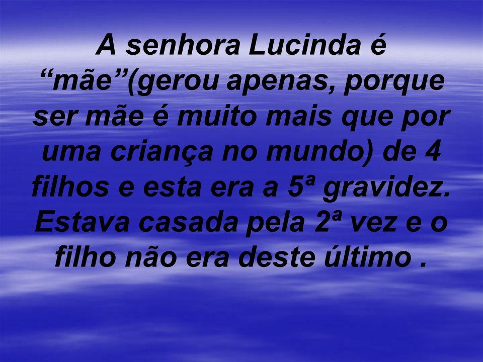 A senhora Lucinda é mãe(gerou apenas, porque ser mãe é muito mais que por uma criança no mundo) de 4 filhos e esta era a 5ª gravidez.