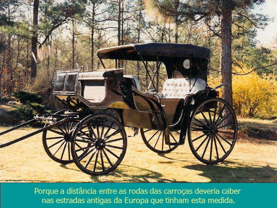 Porque a distância entre as rodas das carroças deveria caber nas estradas antigas da Europa que tinham esta medida.