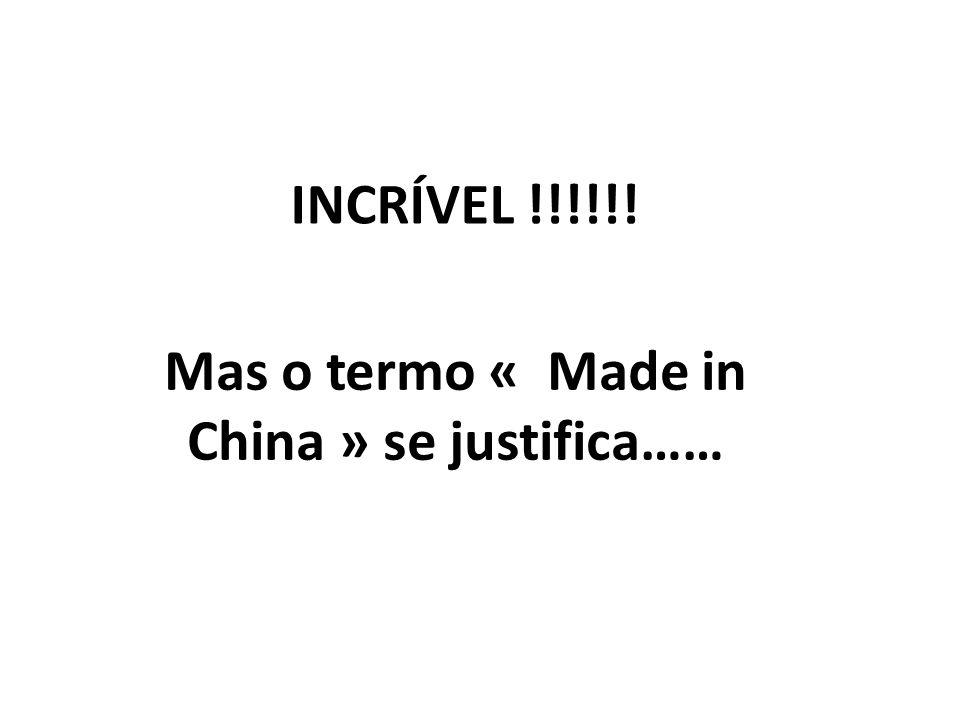 INCRÍVEL !!!!!! Mas o termo « Made in China » se justifica……