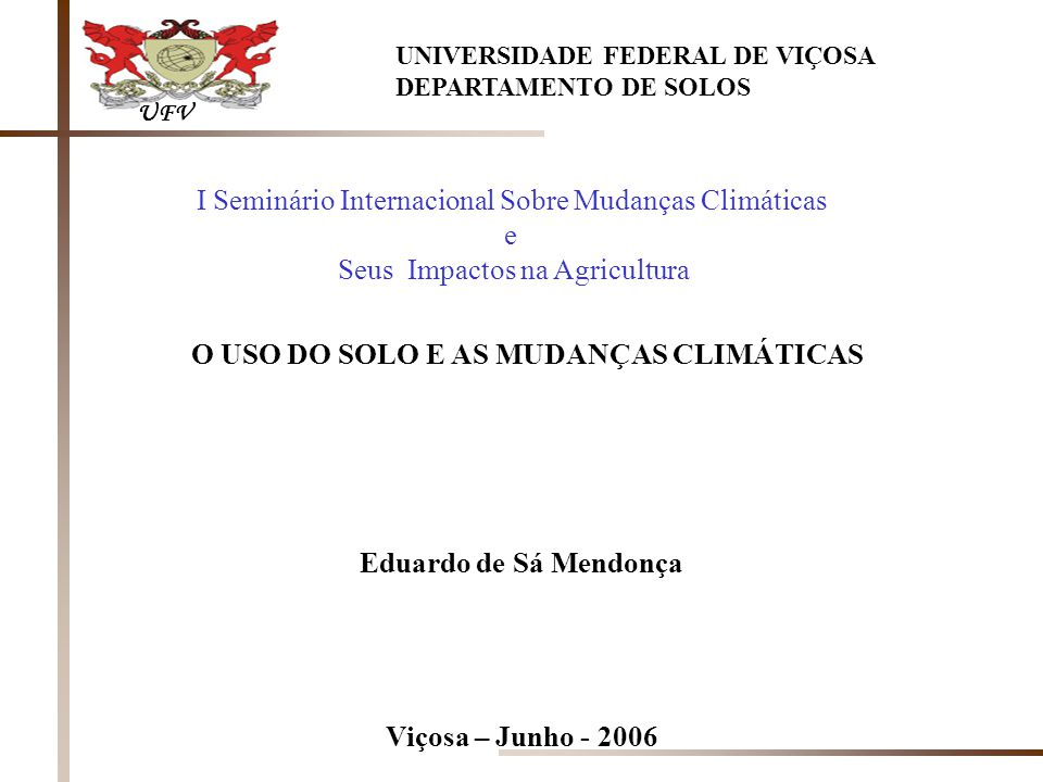O USO DO SOLO E AS MUDANÇAS CLIMÁTICAS Eduardo de Sá Mendonça Viçosa – Junho - 2006 UFV UNIVERSIDADE FEDERAL DE VIÇOSA DEPARTAMENTO DE SOLOS I Seminário Internacional Sobre Mudanças Climáticas e Seus Impactos na Agricultura