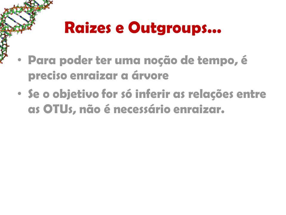 Raizes e Outgroups... Para poder ter uma noção de tempo, é preciso enraizar a árvore Se o objetivo for só inferir as relações entre as OTUs, não é nec