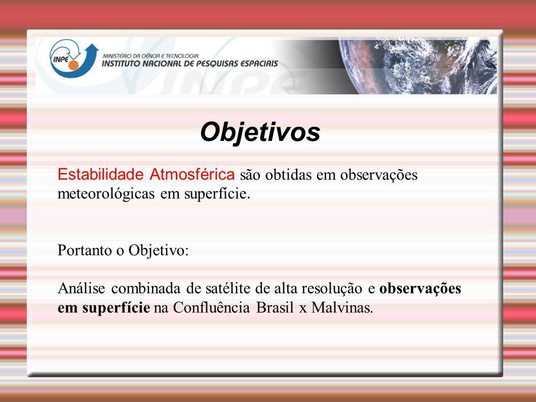 Objetivos Estabilidade Atmosférica são obtidas em observações meteorológicas em superfície. Portanto o Objetivo: Análise combinada de satélite de alta