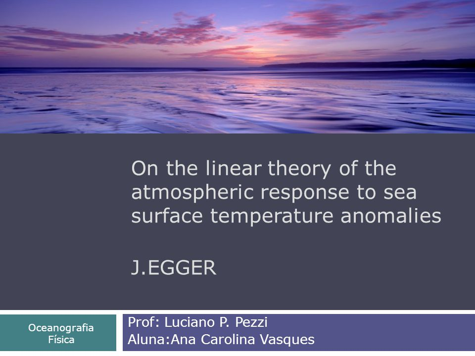 On the linear theory of the atmospheric response to sea surface temperature anomalies J.EGGER Prof: Luciano P.