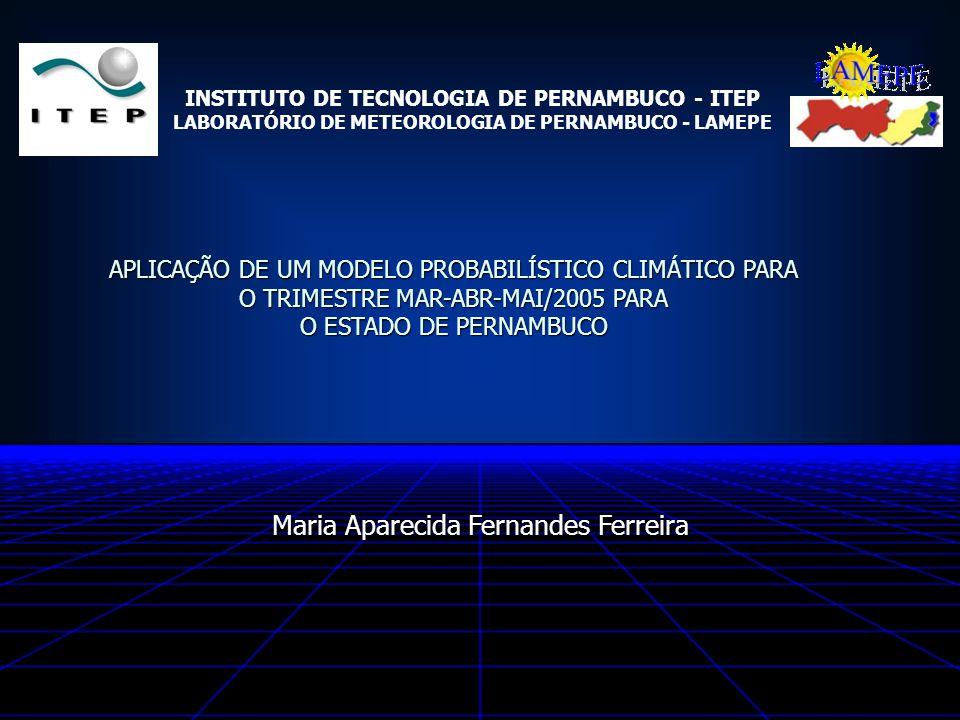 Maria Aparecida Fernandes Ferreira APLICAÇÃO DE UM MODELO PROBABILÍSTICO CLIMÁTICO PARA O TRIMESTRE MAR-ABR-MAI/2005 PARA O ESTADO DE PERNAMBUCO INSTI