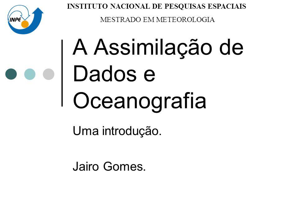 A Assimilação de Dados e Oceanografia Uma introdução. Jairo Gomes. INSTITUTO NACIONAL DE PESQUISAS ESPACIAIS MESTRADO EM METEOROLOGIA