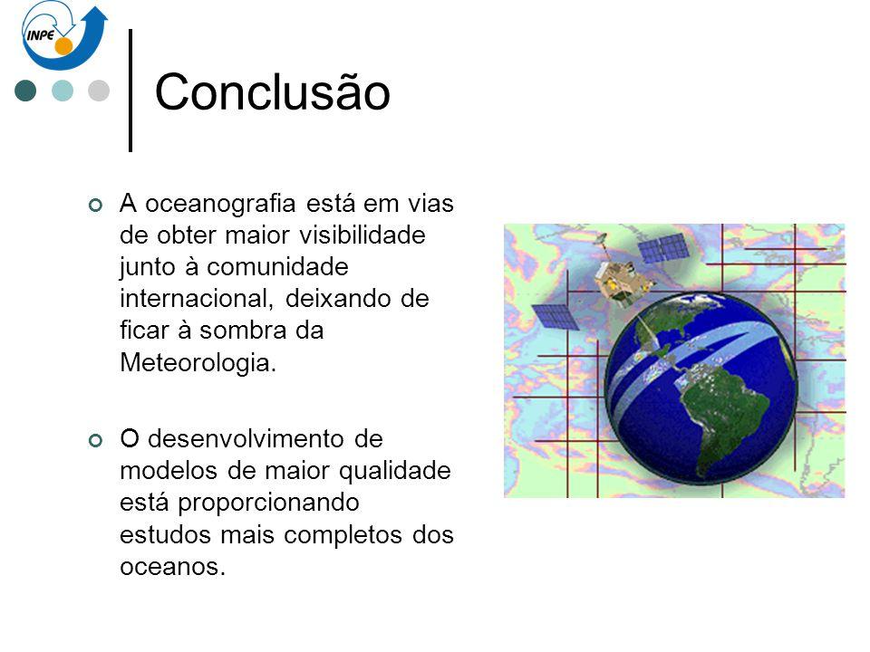 Conclusão A oceanografia está em vias de obter maior visibilidade junto à comunidade internacional, deixando de ficar à sombra da Meteorologia. O dese