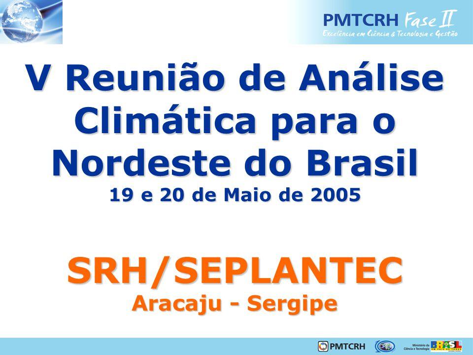 V Reunião de Análise Climática para o Nordeste do Brasil 19 e 20 de Maio de 2005 SRH/SEPLANTEC Aracaju - Sergipe