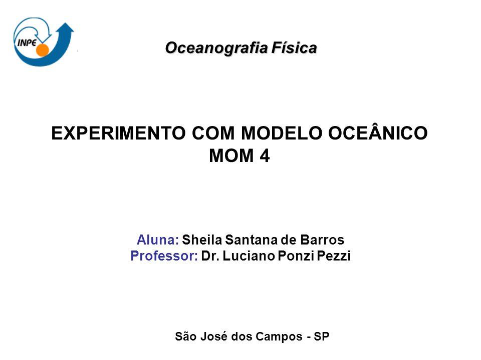 EXPERIMENTO COM MODELO OCEÂNICO MOM 4 Aluna: Sheila Santana de Barros Professor: Dr. Luciano Ponzi Pezzi São José dos Campos - SP Oceanografia Física