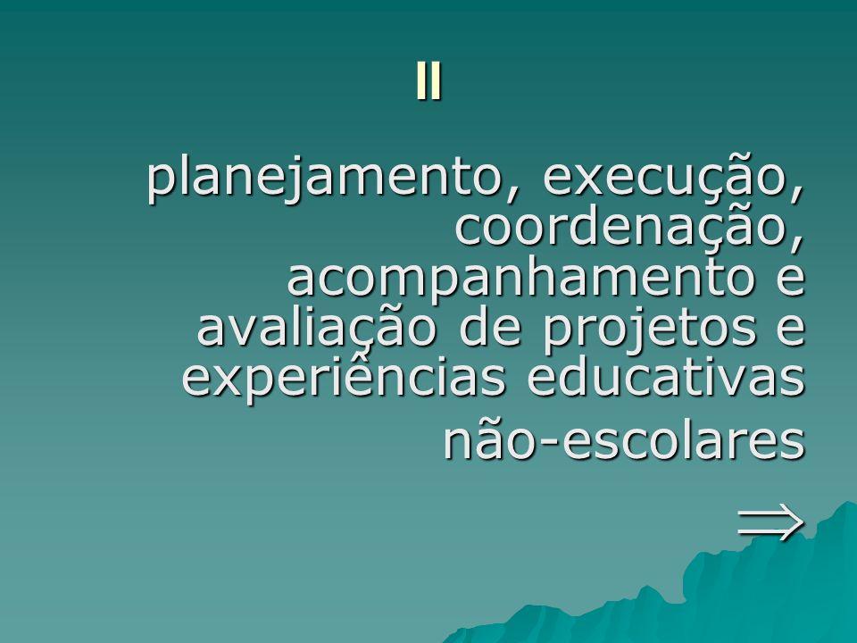 II planejamento, execução, coordenação, acompanhamento e avaliação de projetos e experiências educativas não-escolares