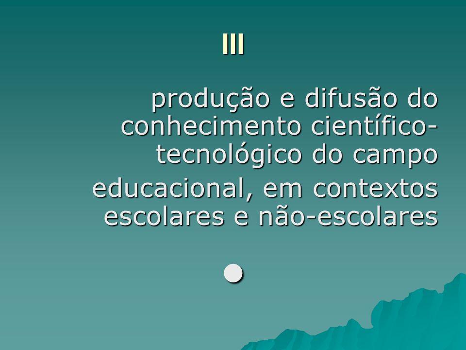 III produção e difusão do conhecimento científico- tecnológico do campo educacional, em contextos escolares e não-escolares
