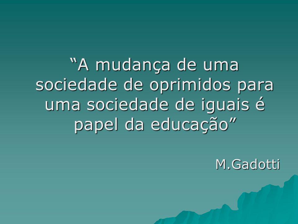A mudança de uma sociedade de oprimidos para uma sociedade de iguais é papel da educação M.Gadotti