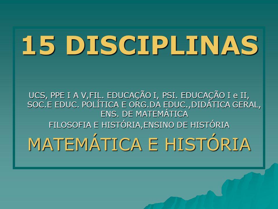 15 DISCIPLINAS UCS, PPE I A V,FIL. EDUCAÇÃO I, PSI. EDUCAÇÃO I e II, SOC.E EDUC. POLÍTICA E ORG.DA EDUC.,DIDÁTICA GERAL, ENS. DE MATEMÁTICA FILOSOFIA