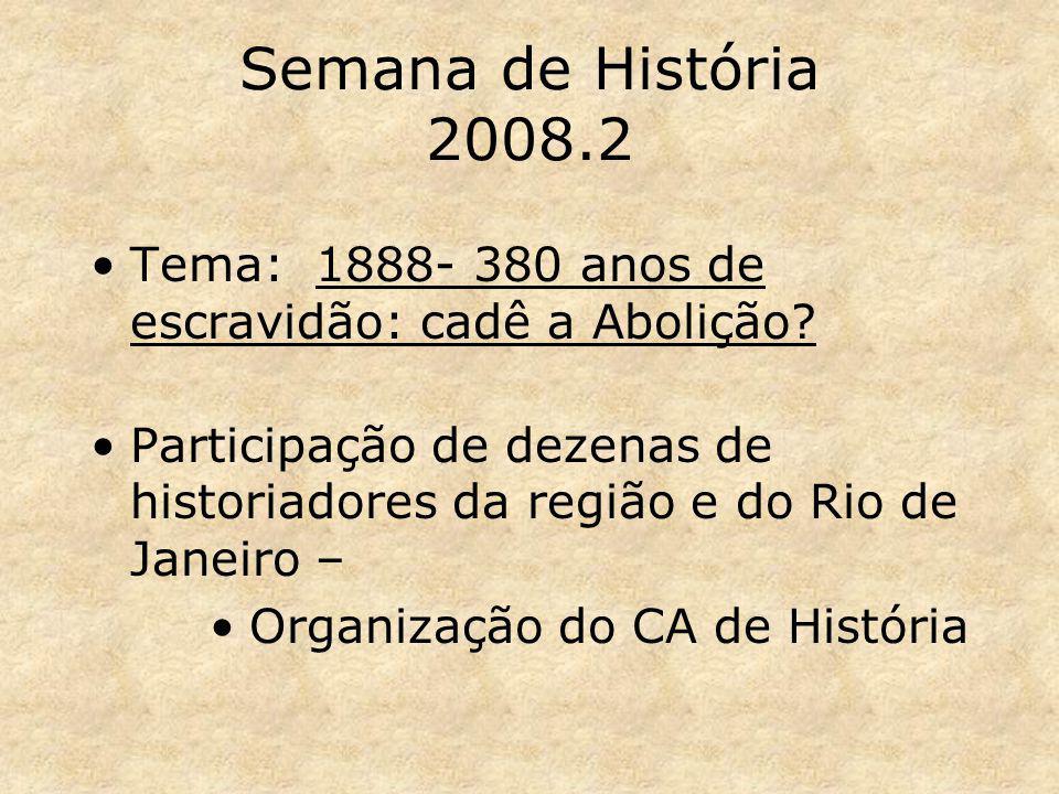 Semana de História 2008.2 Tema: 1888- 380 anos de escravidão: cadê a Abolição? Participação de dezenas de historiadores da região e do Rio de Janeiro