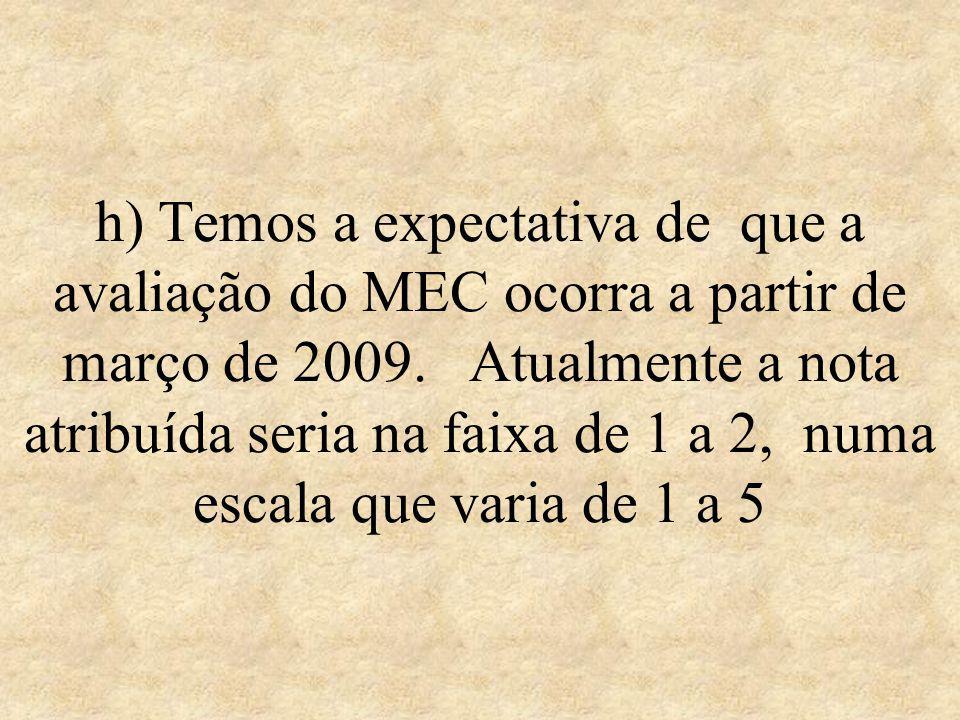 h) Temos a expectativa de que a avaliação do MEC ocorra a partir de março de 2009. Atualmente a nota atribuída seria na faixa de 1 a 2, numa escala qu