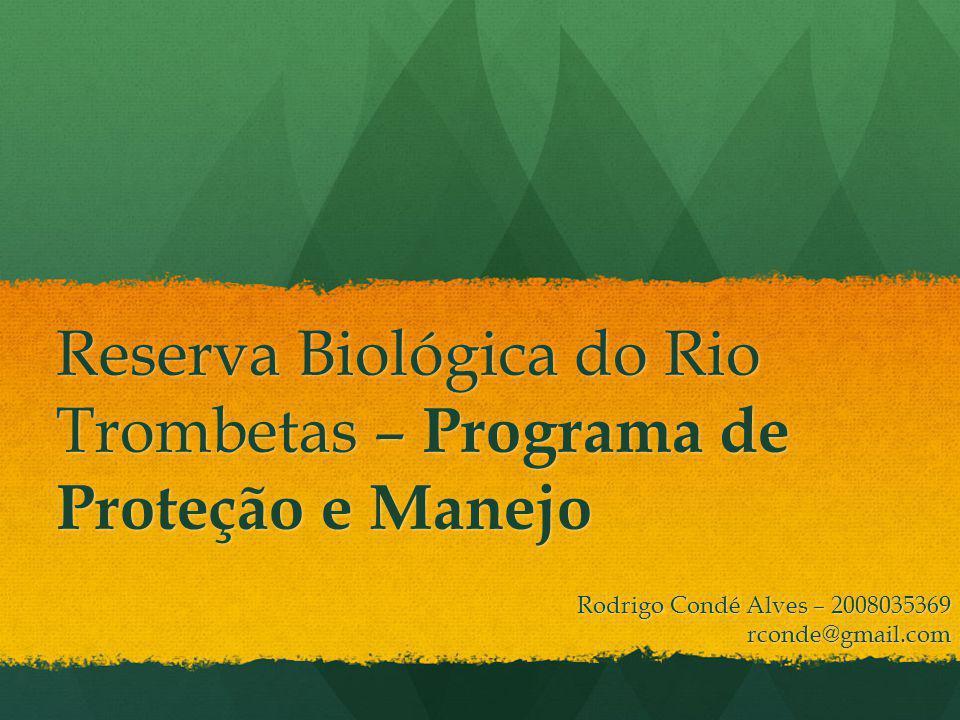 Reserva Biológica do Rio Trombetas – Programa de Proteção e Manejo Rodrigo Condé Alves – 2008035369 rconde@gmail.com