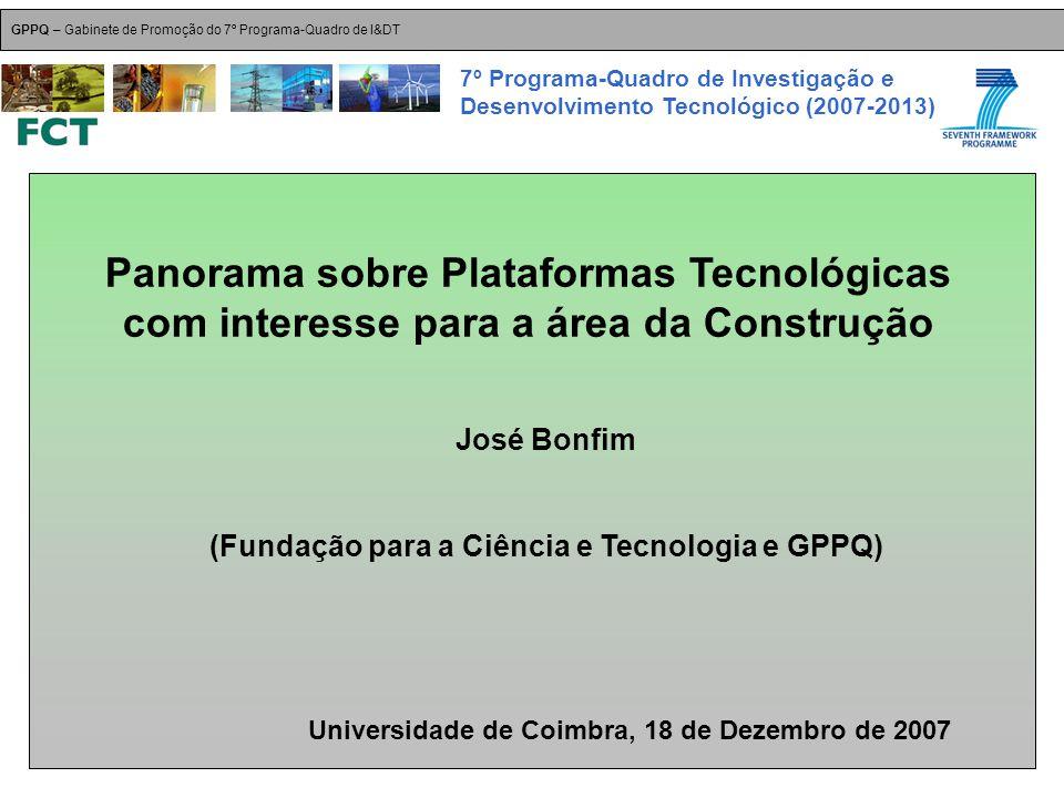 Panorama sobre Plataformas Tecnológicas com interesse para a área da Construção José Bonfim (Fundação para a Ciência e Tecnologia e GPPQ) Universidade de Coimbra, 18 de Dezembro de 2007 GPPQ – Gabinete de Promoção do 7º Programa-Quadro de I&DT 7º Programa-Quadro de Investigação e Desenvolvimento Tecnológico (2007-2013)