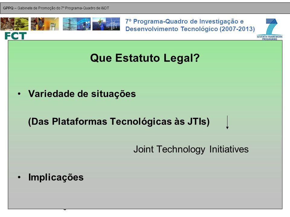 18-Dez-2007 Plataformas Tecnológicas GPPQ – Gabinete de Promoção do 7º Programa-Quadro de I&DT 7º Programa-Quadro de Investigação e Desenvolvimento Tecnológico (2007-2013) Variedade de situações (Das Plataformas Tecnológicas às JTIs) Joint Technology Initiatives Implicações Que Estatuto Legal