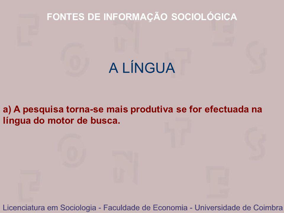 FONTES DE INFORMAÇÃO SOCIOLÓGICA A LÍNGUA a) A pesquisa torna-se mais produtiva se for efectuada na língua do motor de busca.