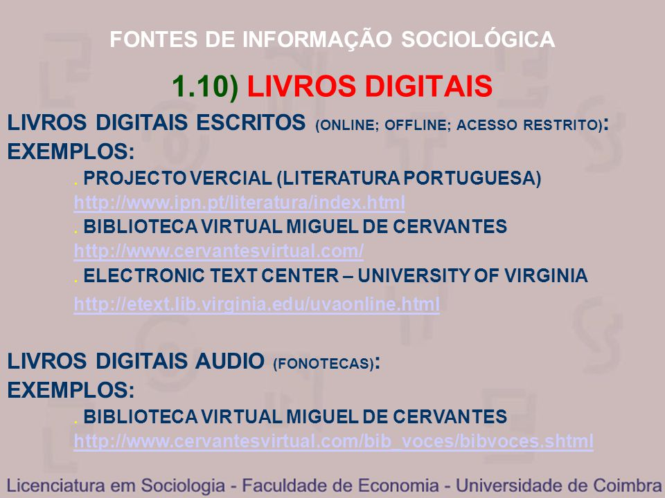 FONTES DE INFORMAÇÃO SOCIOLÓGICA 1.10) LIVROS DIGITAIS LIVROS DIGITAIS ESCRITOS (ONLINE; OFFLINE; ACESSO RESTRITO) : EXEMPLOS: PROJECTO VERCIAL (LITERATURA PORTUGUESA) http://www.ipn.pt/literatura/index.html BIBLIOTECA VIRTUAL MIGUEL DE CERVANTES http://www.cervantesvirtual.com/ ELECTRONIC TEXT CENTER – UNIVERSITY OF VIRGINIA http://etext.lib.virginia.edu/uvaonline.html LIVROS DIGITAIS AUDIO (FONOTECAS) : EXEMPLOS: BIBLIOTECA VIRTUAL MIGUEL DE CERVANTES http://www.cervantesvirtual.com/bib_voces/bibvoces.shtml