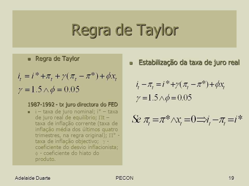 Adelaide DuartePECON19 Regra de Taylor Regra de Taylor Regra de Taylor 1987-1992 - tx juro directora do FED i – taxa de juro nominal; i* – taxa de juro real de equilíbrio; t – taxa de inflação corrente (taxa de inflação média dos últimos quatro trimestres, na regra original); * - taxa de inflação objectivo; - coeficiente do desvio inflacionista; - coeficiente do hiato do produto.