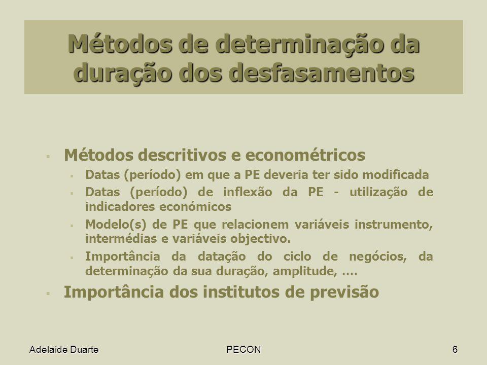 Adelaide DuartePECON6 Métodos de determinação da duração dos desfasamentos Métodos descritivos e econométricos Datas (período) em que a PE deveria ter sido modificada Datas (período) de inflexão da PE - utilização de indicadores económicos Modelo(s) de PE que relacionem variáveis instrumento, intermédias e variáveis objectivo.