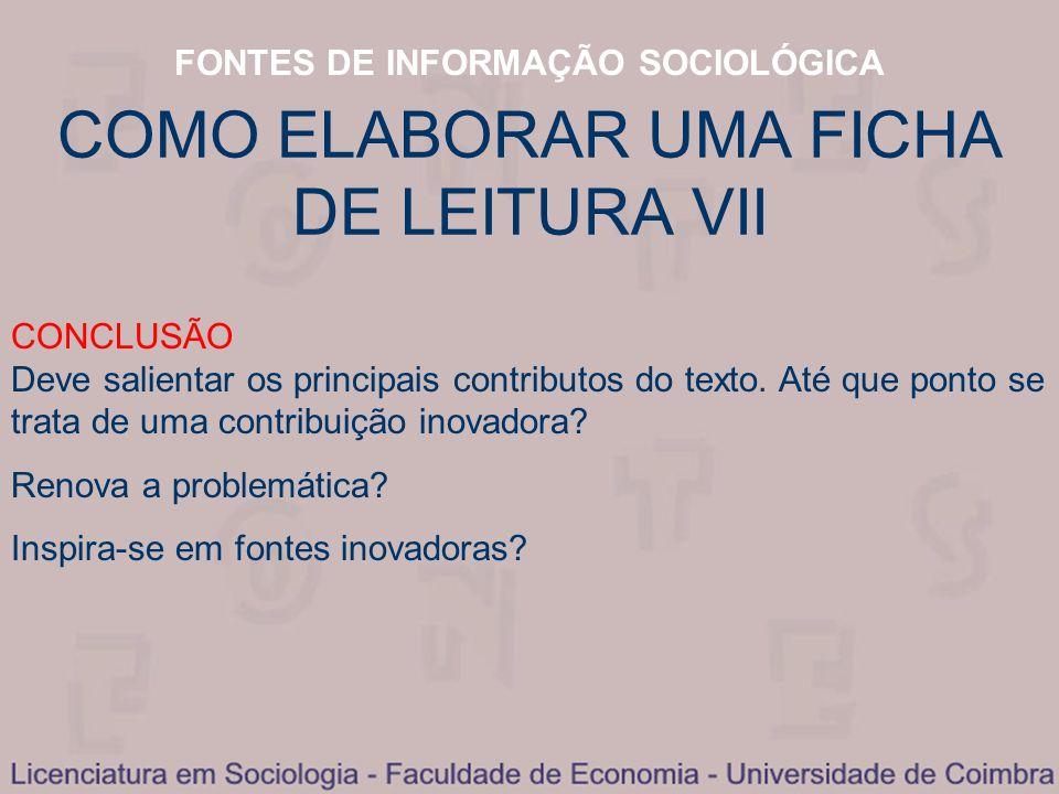 FONTES DE INFORMAÇÃO SOCIOLÓGICA COMO ELABORAR UMA FICHA DE LEITURA VII CONCLUSÃO Deve salientar os principais contributos do texto. Até que ponto se
