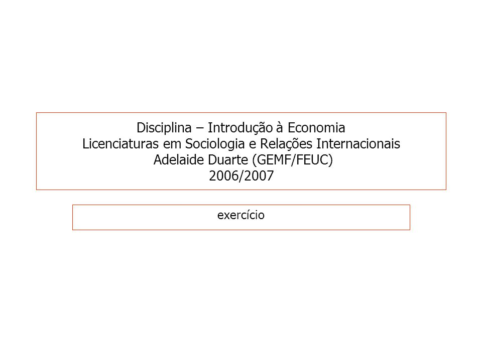 Disciplina – Introdução à Economia Licenciaturas em Sociologia e Relações Internacionais Adelaide Duarte (GEMF/FEUC) 2006/2007 exercício