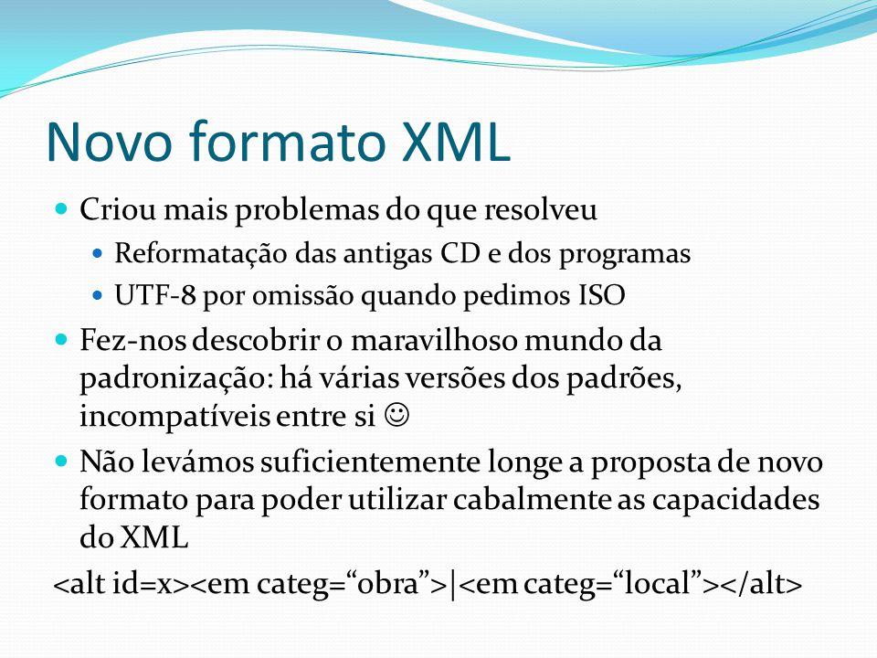 Novo formato XML Criou mais problemas do que resolveu Reformatação das antigas CD e dos programas UTF-8 por omissão quando pedimos ISO Fez-nos descobrir o maravilhoso mundo da padronização: há várias versões dos padrões, incompatíveis entre si Não levámos suficientemente longe a proposta de novo formato para poder utilizar cabalmente as capacidades do XML |