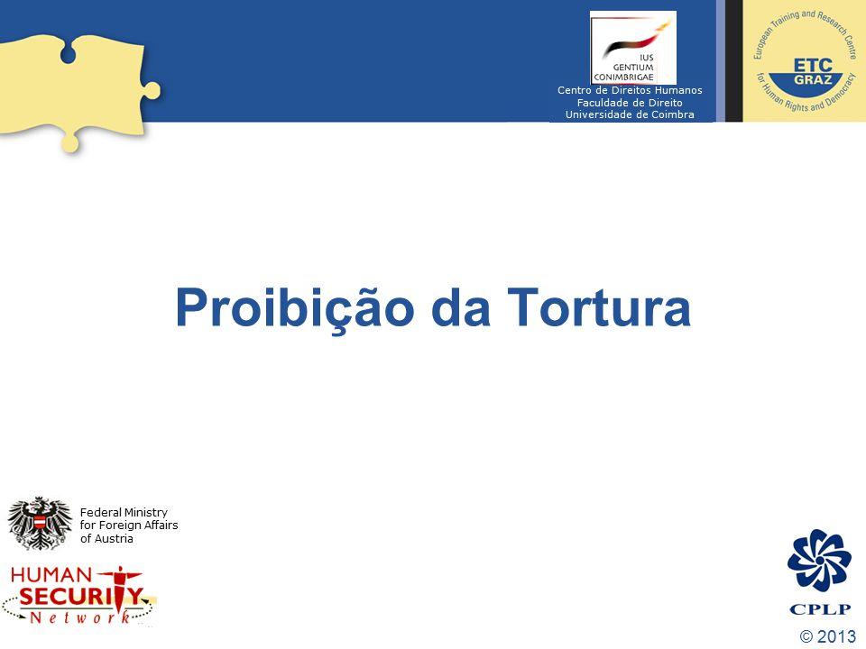© 2013 Proibição da Tortura Federal Ministry for Foreign Affairs of Austria Centro de Direitos Humanos Faculdade de Direito Universidade de Coimbra
