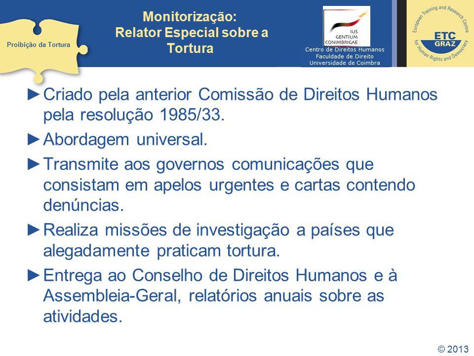 © 2013 Monitorização: Relator Especial sobre a Tortura Criado pela anterior Comissão de Direitos Humanos pela resolução 1985/33. Abordagem universal.