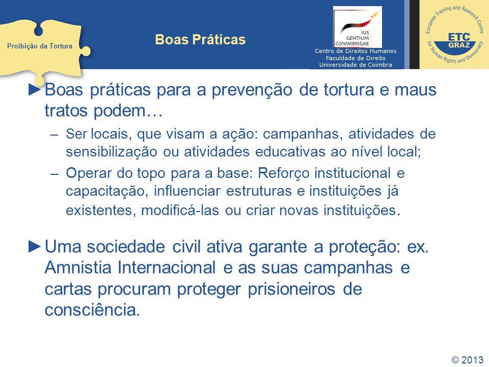 © 2013 Boas Práticas Boas práticas para a prevenção de tortura e maus tratos podem… –Ser locais, que visam a ação: campanhas, atividades de sensibiliz