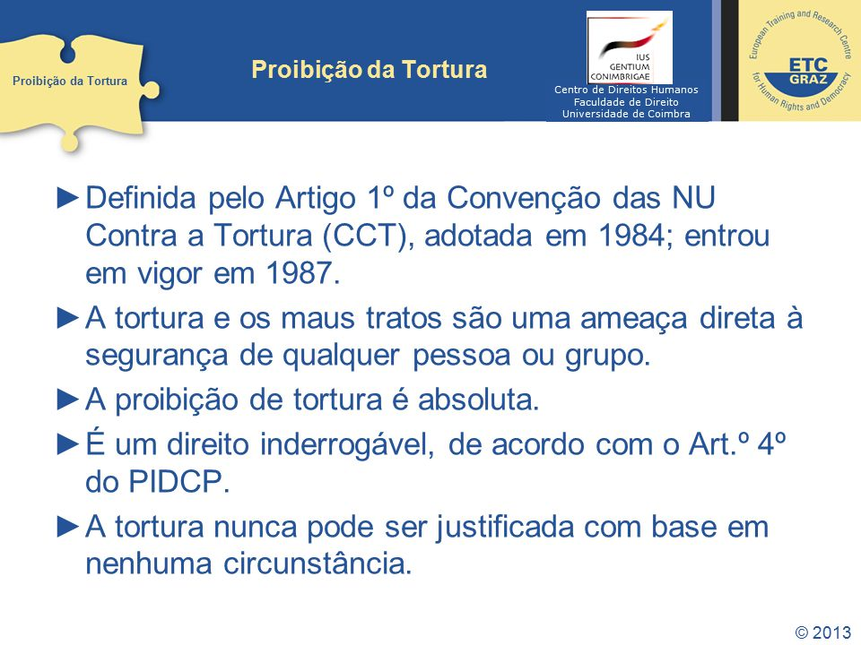 © 2013 Proibição da Tortura Definida pelo Artigo 1º da Convenção das NU Contra a Tortura (CCT), adotada em 1984; entrou em vigor em 1987. A tortura e